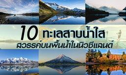 10 ทะเลสาบน้ำใส สวรรค์บนพื้นน้ำในนิวซีแลนด์
